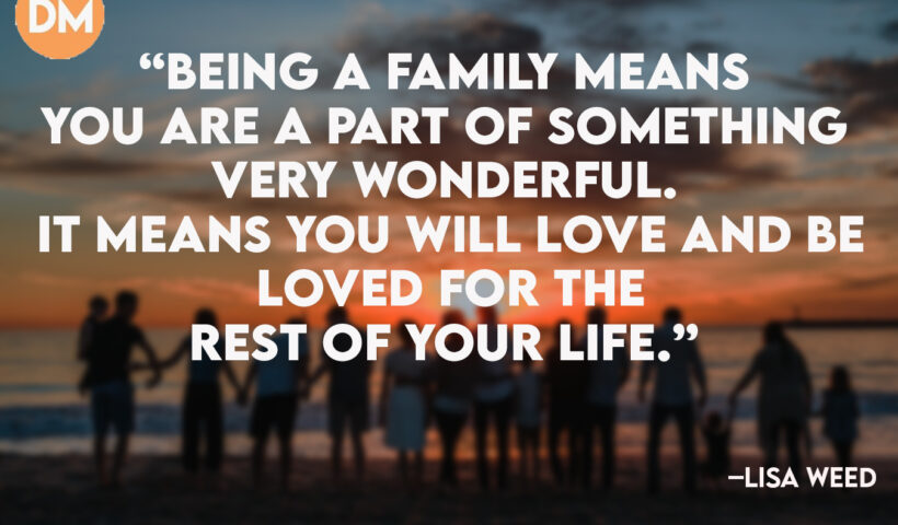 """Being a family means you are a part of something very wonderful. It means you will love and be loved for the rest of your life."""