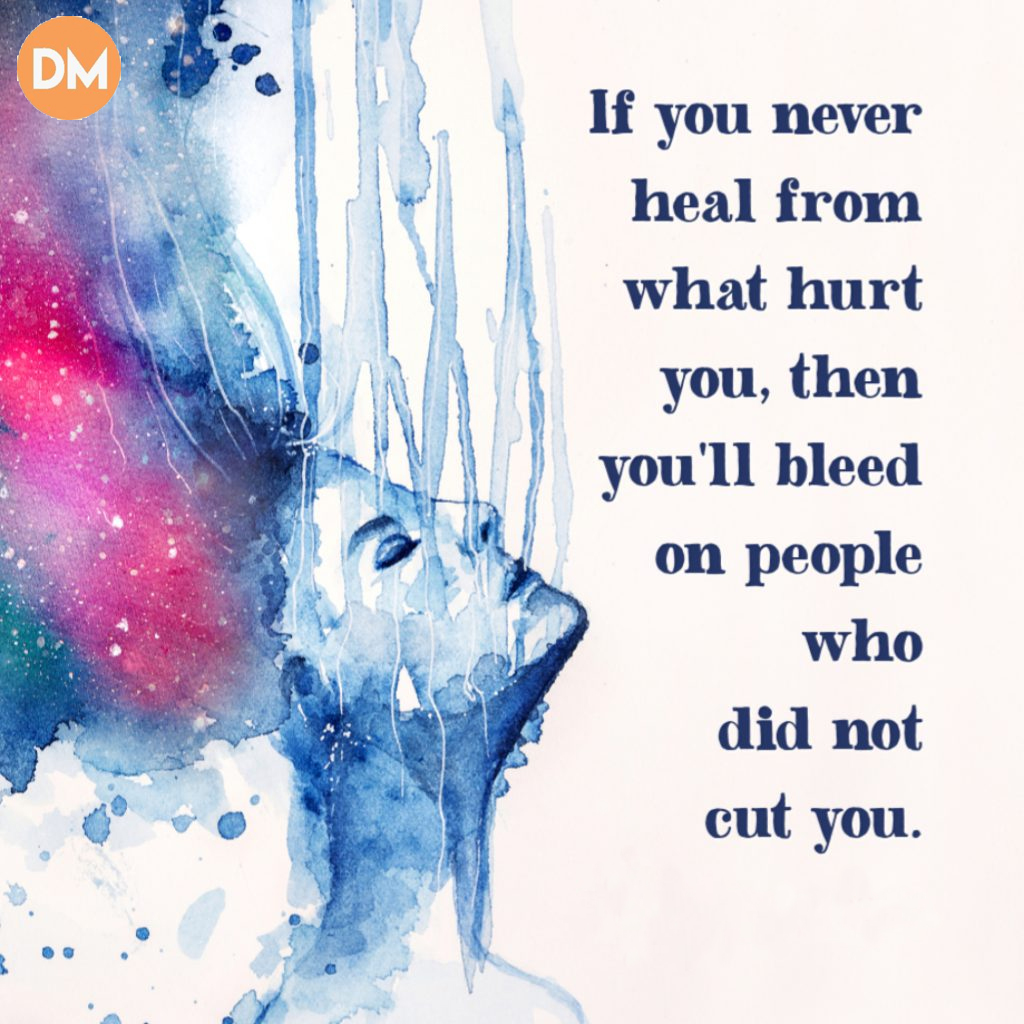 If You Don't Heal What Hurt You, You Will Bleed On People Who Didn't Cut You