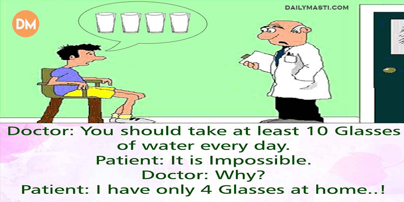 Doctor : you should Take at Least 10 Glasses Of Water Everyday Patient : it is Impossible Doctor : Why Patient : I have only 4 glasses at home...!