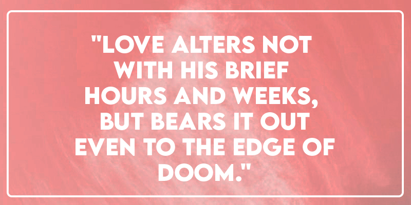 """""""Love alters not with his brief hours and weeks, but bears it out even to the edge of doom."""""""